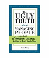 The Ugly Truth about Managing People: 50 (Must-Get-Right) Management Challenges...and How to Really Handle Them